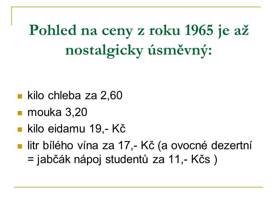 Pohled na ceny z roku 1965 je až nostalgicky úsměvný: kilo chleba za 2,60 mouka 3,20 kilo eidamu 19,- Kč litr bílého vína za 17,- Kč (a ovocné dezertní = jabčák nápoj studentů za 11,- Kčs )