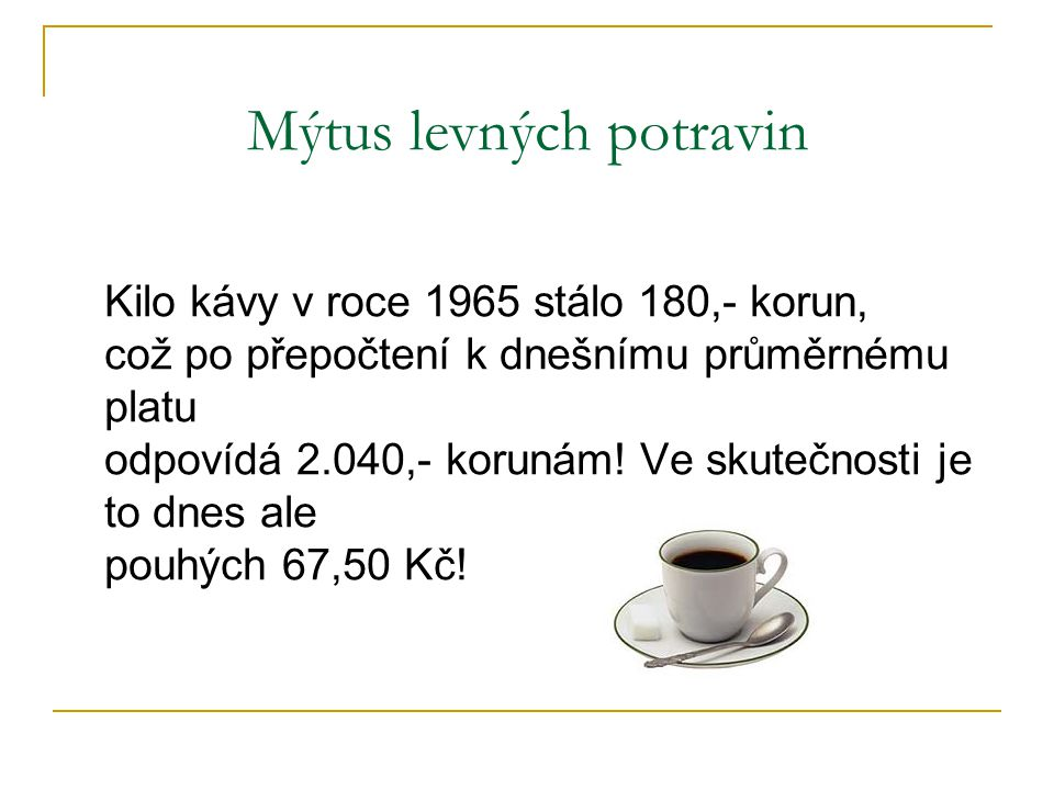 Mýtus levných potravin Kilo kávy v roce 1965 stálo 180,- korun, což po přepočtení k dnešnímu průměrnému platu odpovídá 2.040,- korunám.
