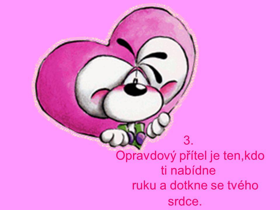 3. Opravdový přítel je ten,kdo ti nabídne ruku a dotkne se tvého srdce.