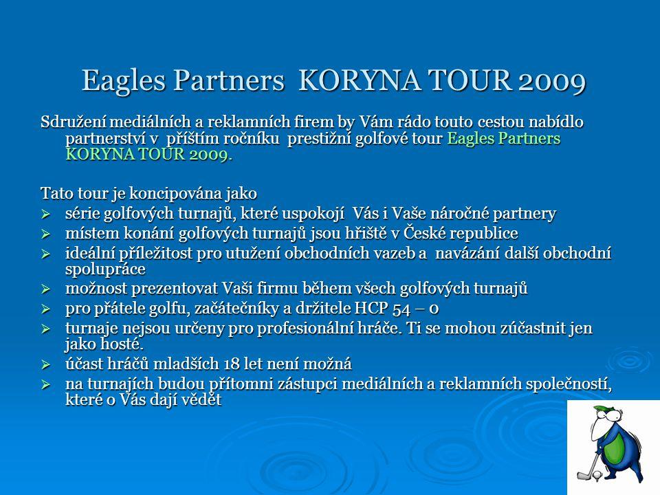 Eagles Partners KORYNA TOUR 2009 Eagles Partners KORYNA TOUR 2009 Sdružení mediálních a reklamních firem by Vám rádo touto cestou nabídlo partnerství v příštím ročníku prestižní golfové tour Eagles Partners KORYNA TOUR 2009.