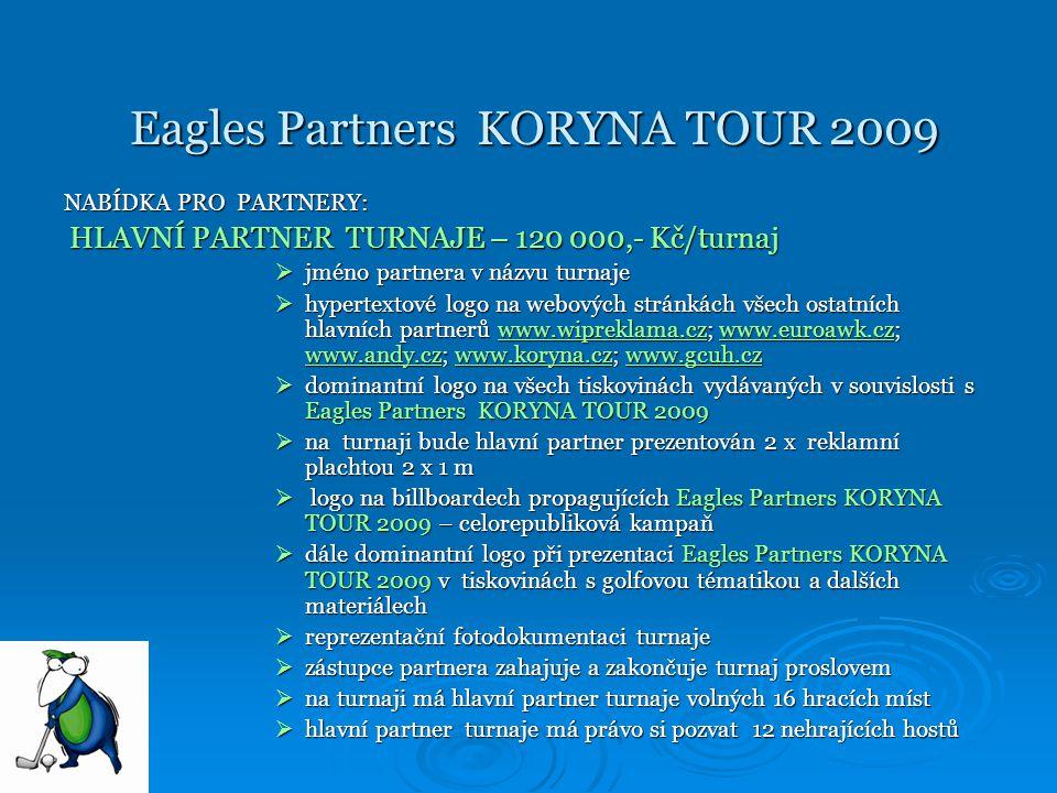 Eagles Partners KORYNA TOUR 2009 Eagles Partners KORYNA TOUR 2009 PARTNER TURNAJE – 60 000,- Kč/ turnaj PARTNER TURNAJE – 60 000,- Kč/ turnaj hypertextové logo na webových stránkách hlavních partnertů www.wipreklama.cz; www.euroawk.cz; www.andy.cz; www.koryna.cz; www.gcuh.czhypertextové logo na webových stránkách hlavních partnertů www.wipreklama.cz; www.euroawk.cz; www.andy.cz; www.koryna.cz; www.gcuh.czwww.wipreklama.czwww.euroawk.cz www.andy.czwww.koryna.czwww.gcuh.czwww.wipreklama.czwww.euroawk.cz www.andy.czwww.koryna.czwww.gcuh.cz logo na všech tiskovinách vydávaných v souvislosti s Eagles Partners KORYNA TOUR 2009logo na všech tiskovinách vydávaných v souvislosti s Eagles Partners KORYNA TOUR 2009 na každém turnaji bude partner prezentován reklamní plachtou 2 x 1 mna každém turnaji bude partner prezentován reklamní plachtou 2 x 1 m logo na billboardech propagujících Eagles Partners KORYNA TOUR 2009 – celorepubliková kampaň logo na billboardech propagujících Eagles Partners KORYNA TOUR 2009 – celorepubliková kampaň prezentační fotodokumentaci golfového turnajeprezentační fotodokumentaci golfového turnaje na turnaji má partner turnaje volných 8 hracích místna turnaji má partner turnaje volných 8 hracích míst