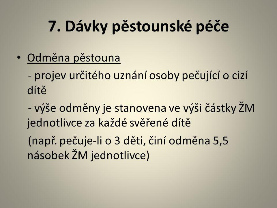 7. Dávky pěstounské péče Odměna pěstouna - projev určitého uznání osoby pečující o cizí dítě - výše odměny je stanovena ve výši částky ŽM jednotlivce