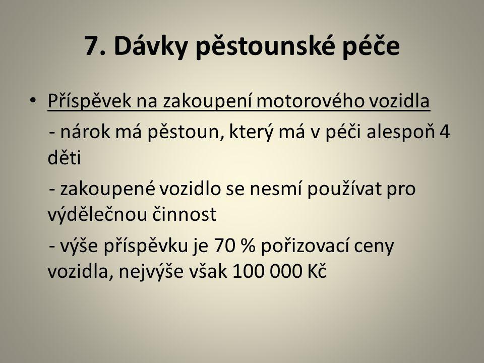 7. Dávky pěstounské péče Příspěvek na zakoupení motorového vozidla - nárok má pěstoun, který má v péči alespoň 4 děti - zakoupené vozidlo se nesmí pou