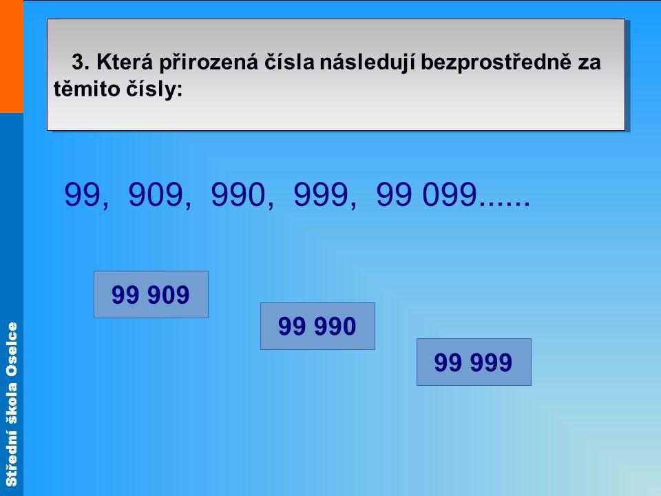 Střední škola Oselce 3. Která přirozená čísla následují bezprostředně za těmito čísly: 99, 909, 990, 999, 99 099...... 99 909 99 990 99 999