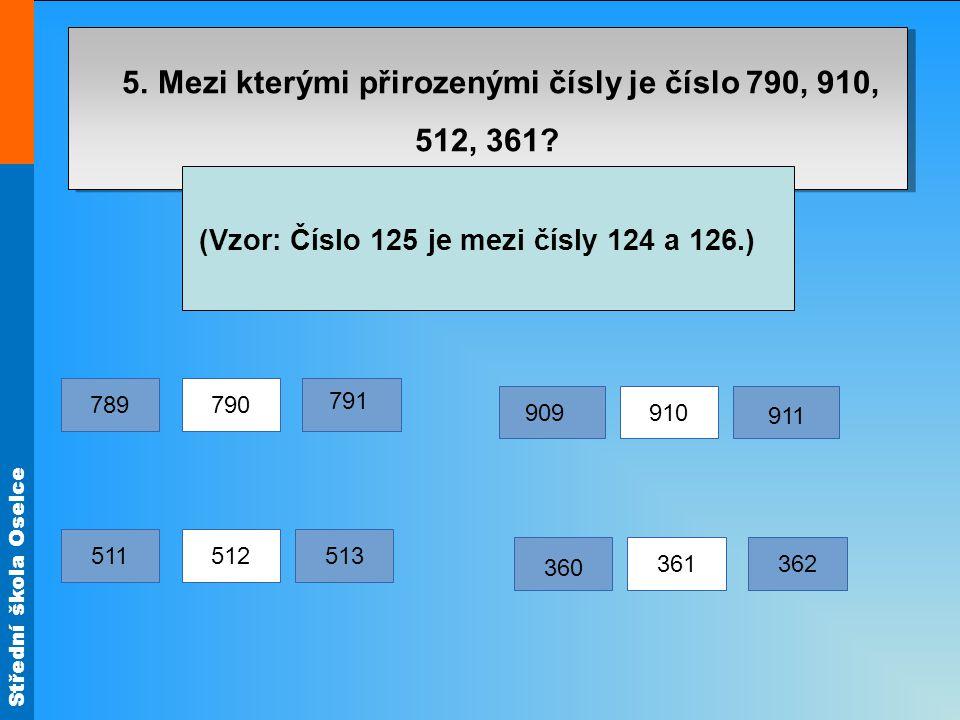 Střední škola Oselce 5. Mezi kterými přirozenými čísly je číslo 790, 910, 512, 361? (Vzor: Číslo 125 je mezi čísly 124 a 126.) 790 512 361 910 789 791
