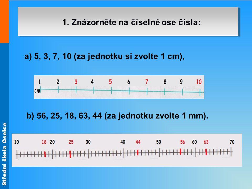 Střední škola Oselce 1. Znázorněte na číselné ose čísla: a) 5, 3, 7, 10 (za jednotku si zvolte 1 cm), b) 56, 25, 18, 63, 44 (za jednotku zvolte 1 mm).