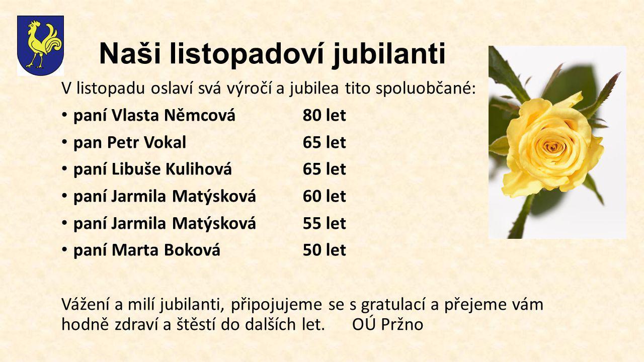 Naši listopadoví jubilanti V listopadu oslaví svá výročí a jubilea tito spoluobčané: paní Vlasta Němcová80 let pan Petr Vokal65 let paní Libuše Kulihová65 let paní Jarmila Matýsková60 let paní Jarmila Matýsková55 let paní Marta Boková50 let Vážení a milí jubilanti, připojujeme se s gratulací a přejeme vám hodně zdraví a štěstí do dalších let.