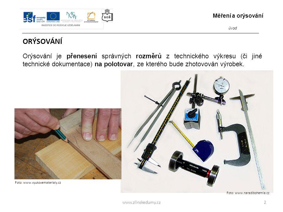 www.zlinskedumy.cz ORÝSOVÁNÍ Orýsování je přenesení správných rozměrů z technického výkresu (či jiné technické dokumentace) na polotovar, ze kterého bude zhotovován výrobek.