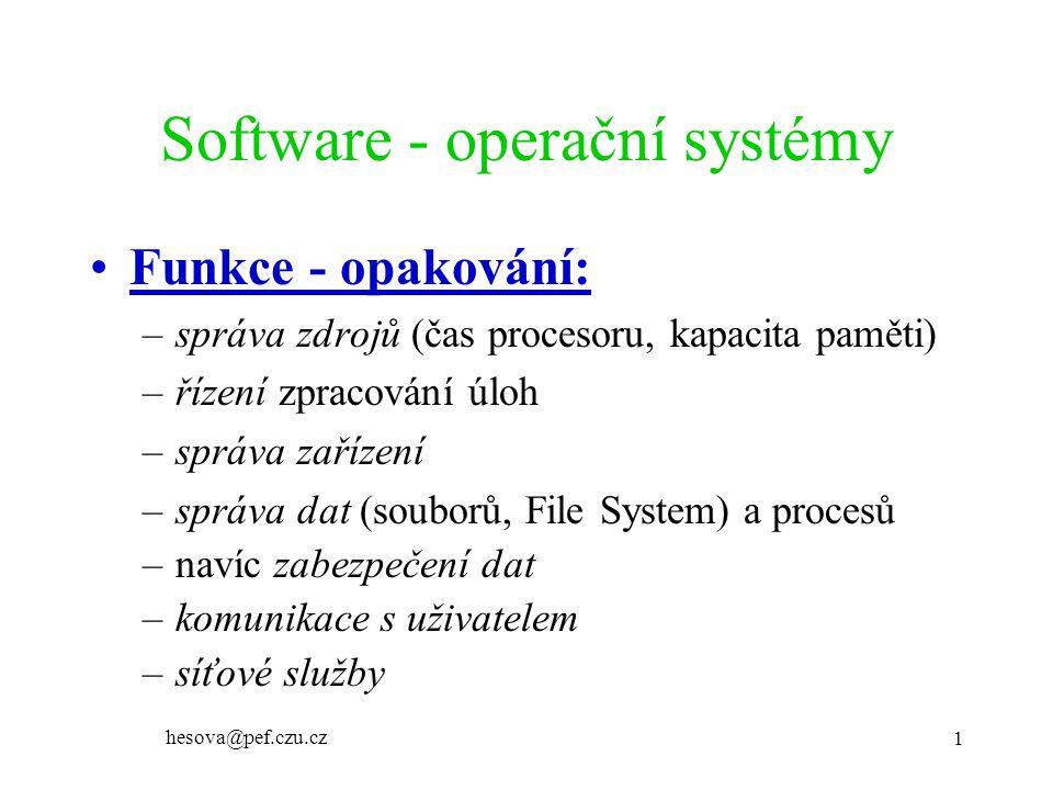 hesova@pef.czu.cz 1 Software - operační systémy Funkce - opakování: –správa zdrojů (čas procesoru, kapacita paměti) –řízení zpracování úloh –správa zařízení –správa dat (souborů, File System) a procesů –navíc zabezpečení dat –komunikace s uživatelem –síťové služby