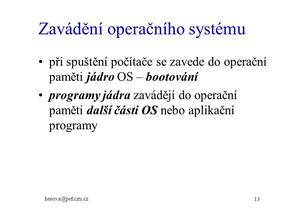 hesova@pef.czu.cz 13 Zavádění operačního systému při spuštění počítače se zavede do operační paměti jádro OS – bootování programy jádra zavádějí do operační paměti další části OS nebo aplikační programy