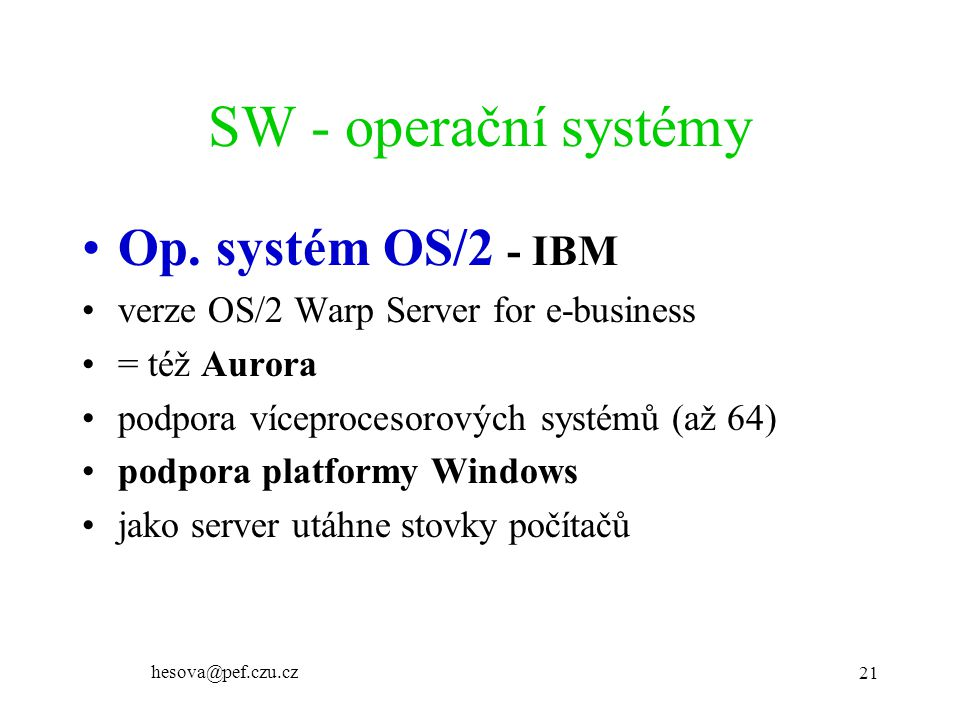 hesova@pef.czu.cz 21 SW - operační systémy Op. systém OS/2 - IBM verze OS/2 Warp Server for e-business = též Aurora podpora víceprocesorových systémů