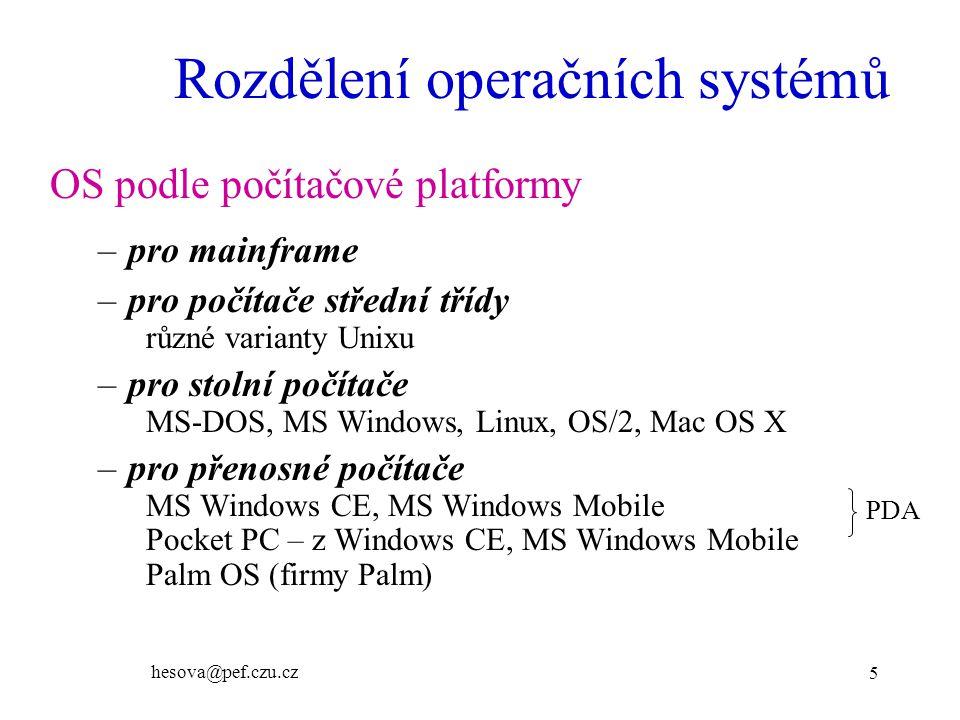hesova@pef.czu.cz 5 Rozdělení operačních systémů OS podle počítačové platformy –pro mainframe –pro počítače střední třídy různé varianty Unixu –pro stolní počítače MS-DOS, MS Windows, Linux, OS/2, Mac OS X –pro přenosné počítače MS Windows CE, MS Windows Mobile Pocket PC – z Windows CE, MS Windows Mobile Palm OS (firmy Palm) PDA