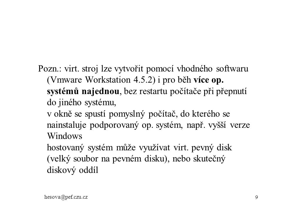 hesova@pef.czu.cz 10 SW - operační systémy –multitasking - u 16 bitových verzí Windows kooperativní multitasking, zdání souběžného provádění úloh, dělí se o CPU, přepíná se mezi nimi preemptivní multitasking úlohy mají přiřazenou prioritu (např.