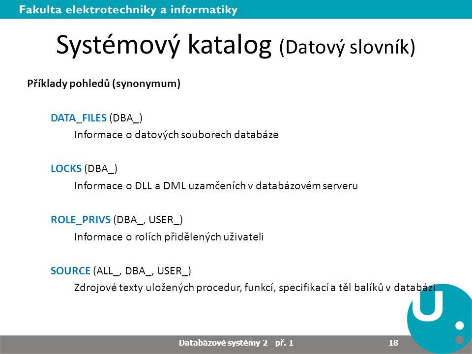 Systémový katalog (Datový slovník) Příklady pohledů (synonymum) DATA_FILES (DBA_) Informace o datových souborech databáze LOCKS (DBA_) Informace o DLL a DML uzamčeních v databázovém serveru ROLE_PRIVS (DBA_, USER_) Informace o rolích přidělených uživateli SOURCE (ALL_, DBA_, USER_) Zdrojové texty uložených procedur, funkcí, specifikací a těl balíků v databázi Databázové systémy 2 - př.