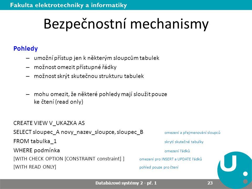 Bezpečnostní mechanismy Pohledy – umožní přístup jen k některým sloupcům tabulek – možnost omezit přístupné řádky – možnost skrýt skutečnou strukturu tabulek – mohu omezit, že některé pohledy mají sloužit pouze ke čtení (read only) CREATE VIEW V_UKAZKA AS SELECT sloupec_A novy_nazev_sloupce, sloupec_B omezení a přejmenování sloupců FROM tabulka_1 skrytí skutečné tabulky WHERE podmínka omezení řádků [WITH CHECK OPTION [CONSTRAINT constraint] ] omezení pro INSERT a UPDATE řádků [WITH READ ONLY] pohled pouze pro čtení Databázové systémy 2 - př.