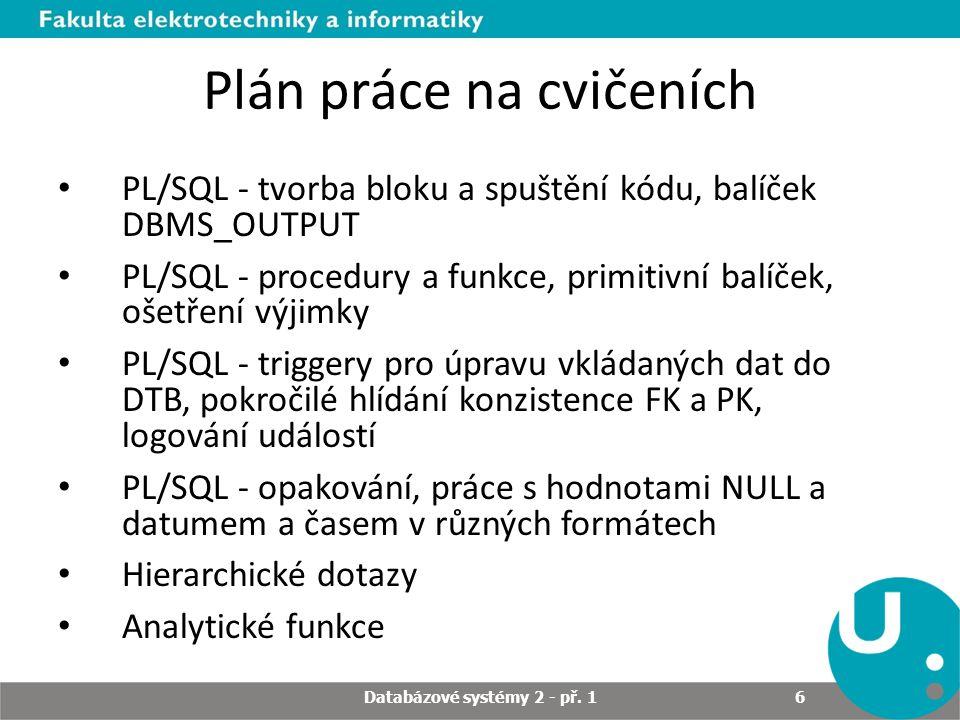 Plán práce na cvičeních PL/SQL - tvorba bloku a spuštění kódu, balíček DBMS_OUTPUT PL/SQL - procedury a funkce, primitivní balíček, ošetření výjimky PL/SQL - triggery pro úpravu vkládaných dat do DTB, pokročilé hlídání konzistence FK a PK, logování událostí PL/SQL - opakování, práce s hodnotami NULL a datumem a časem v různých formátech Hierarchické dotazy Analytické funkce Databázové systémy 2 - př.