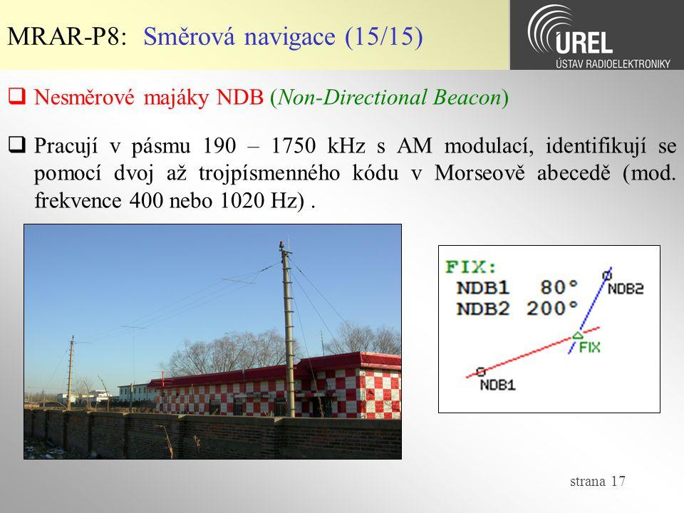 strana 17 MRAR-P8: Směrová navigace (15/15)  Nesměrové majáky NDB (Non-Directional Beacon)  Pracují v pásmu 190 – 1750 kHz s AM modulací, identifiku