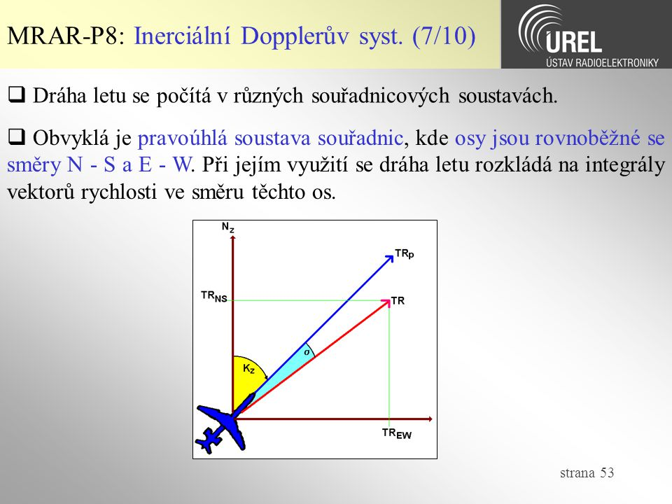 strana 53 MRAR-P8: Inerciální Dopplerův syst. (7/10)  Dráha letu se počítá v různých souřadnicových soustavách.  Obvyklá je pravoúhlá soustava souřa