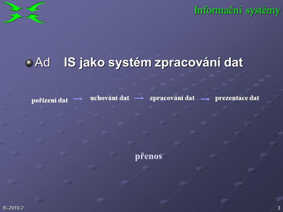 2IS-2010-2 Různé pohledy:  systém zpracování dat  systém pravidel a způsobů řízení v určité organizaci  jeden ze systémů v každé organizaci Informa