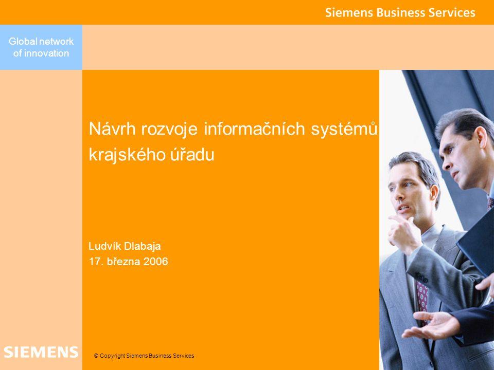 © Copyright Siemens Business Services Global network of innovation Návrh rozvoje informačních systémů krajského úřadu Ludvík Dlabaja 17. března 2006