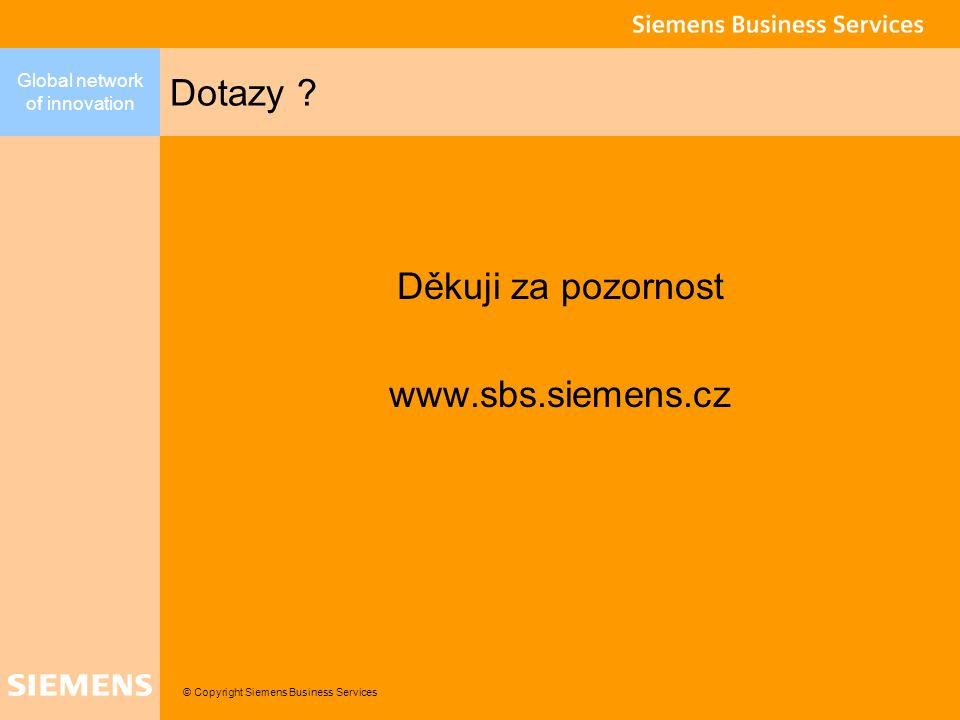 © Copyright Siemens Business Services Global network of innovation Děkuji za pozornost www.sbs.siemens.cz Dotazy