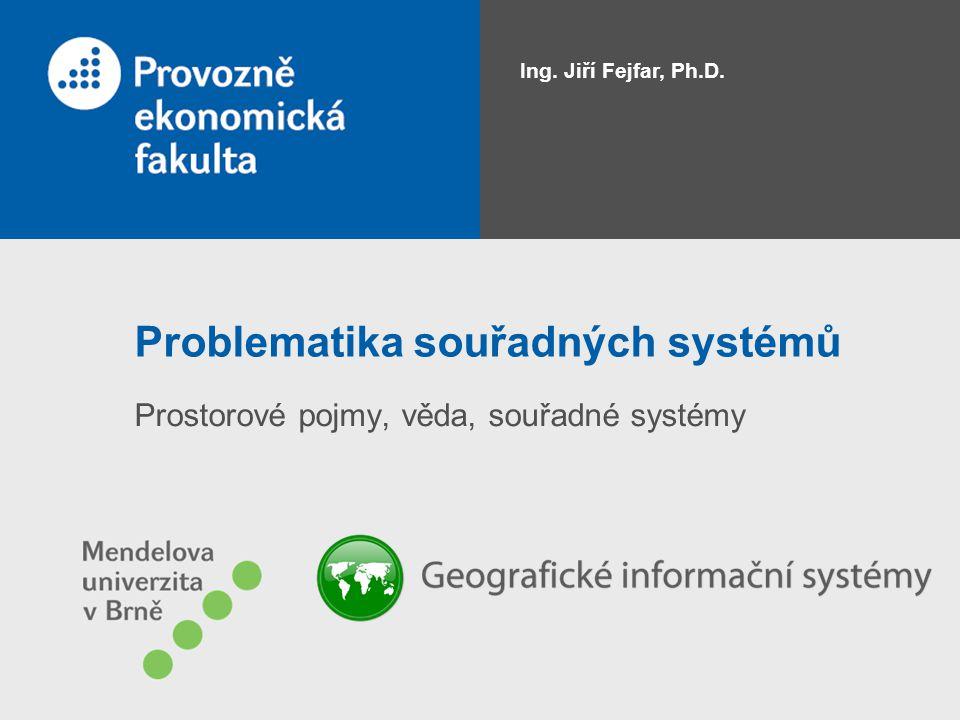 Problematika souřadných systémů Prostorové pojmy, věda, souřadné systémy Ing. Jiří Fejfar, Ph.D.