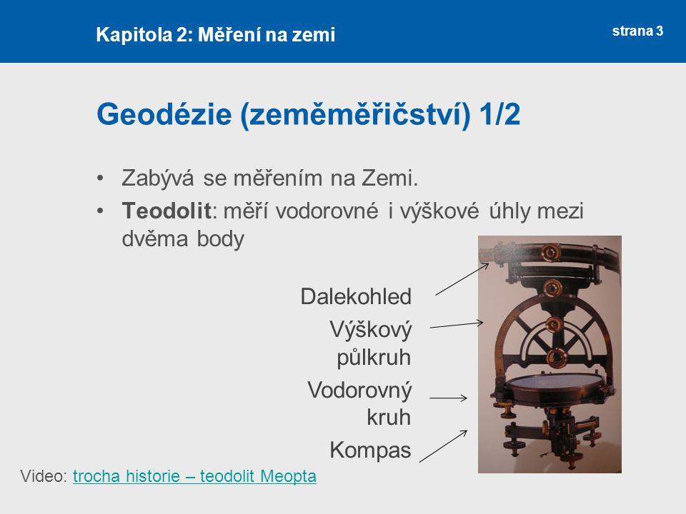 strana 3 Geodézie (zeměměřičství) 1/2 Zabývá se měřením na Zemi. Teodolit: měří vodorovné i výškové úhly mezi dvěma body Kapitola 2: Měření na zemi Da