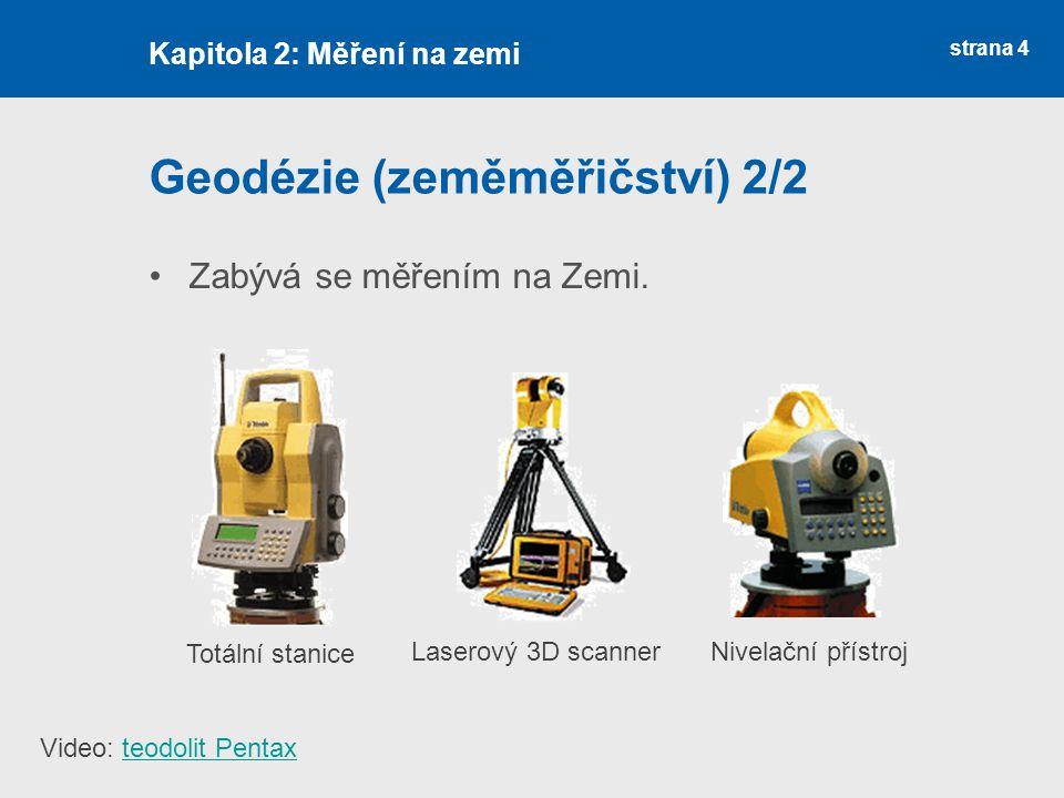 strana 4 Geodézie (zeměměřičství) 2/2 Zabývá se měřením na Zemi. Kapitola 2: Měření na zemi Totální stanice Laserový 3D scannerNivelační přístroj Vide