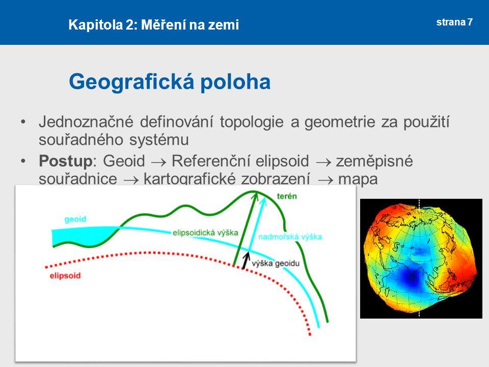 strana 7 Geografická poloha Jednoznačné definování topologie a geometrie za použití souřadného systému Postup: Geoid  Referenční elipsoid  zeměpisné