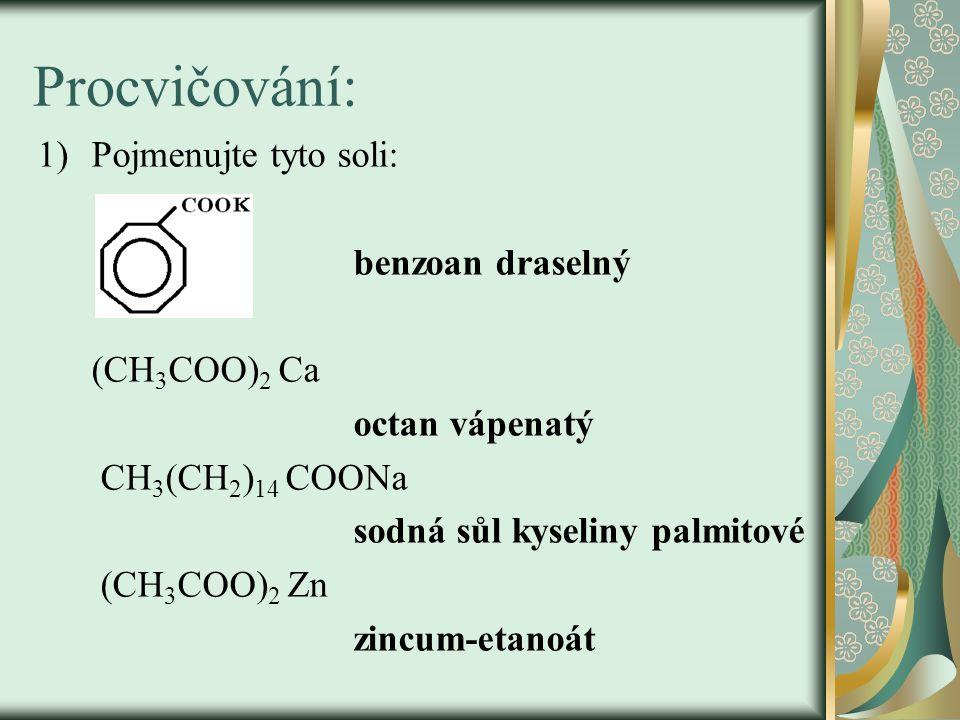 Procvičování: 1)Pojmenujte tyto soli: benzoan draselný (CH 3 COO) 2 Ca octan vápenatý CH 3 (CH 2 ) 14 COONa sodná sůl kyseliny palmitové (CH 3 COO) 2 Zn zincum-etanoát