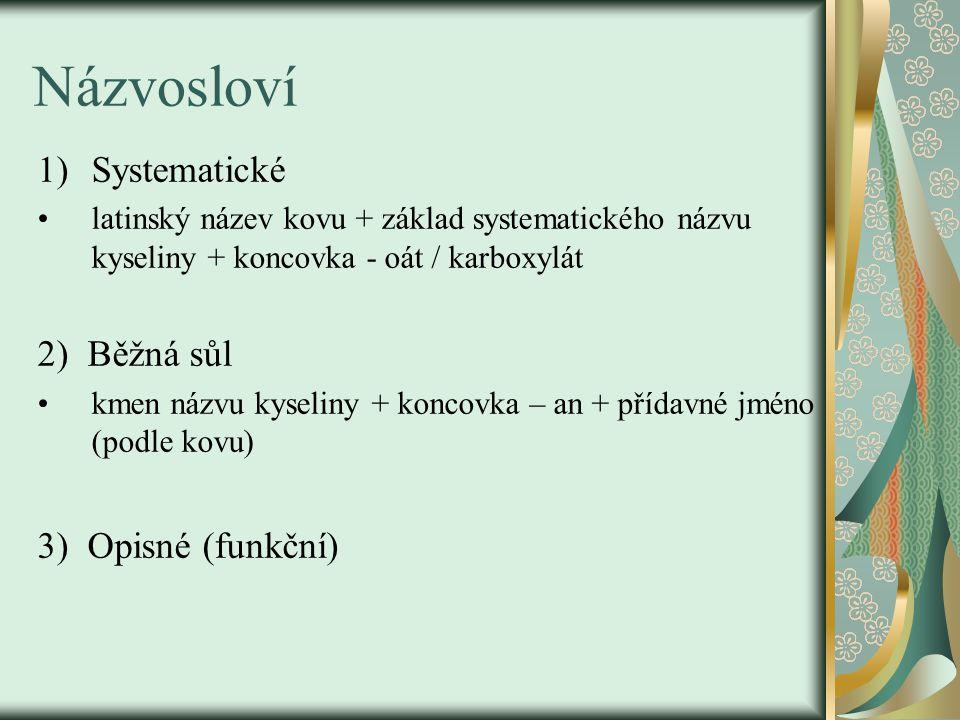 Názvosloví 1)Systematické latinský název kovu + základ systematického názvu kyseliny + koncovka - oát / karboxylát 2) Běžná sůl kmen názvu kyseliny + koncovka – an + přídavné jméno (podle kovu) 3) Opisné (funkční)