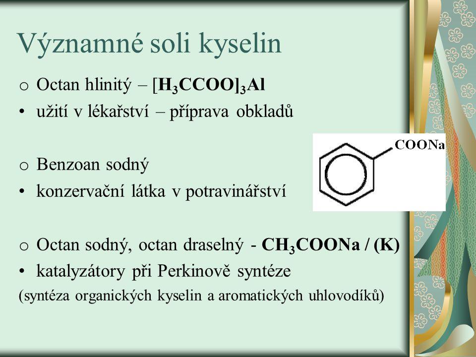 Významné soli kyselin o Mýdla = sodné a draselné soli vyšších mastných kyselin (stearové a palmitové) CH 3 (CH 2 ) 14 COONa (tuhá mýdla) CH 3 (CH 2 ) 16 COOK (mýdla mazlavá) výroba mýdla: zmýdelnění tuků