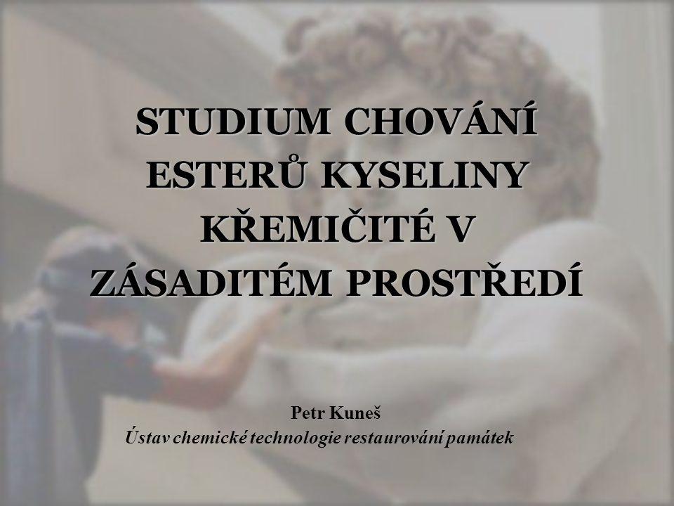 STUDIUM CHOVÁNÍ ESTERŮ KYSELINY KŘEMIČITÉ V ZÁSADITÉM PROSTŘEDÍ Petr Kuneš Ústav chemické technologie restaurování památek