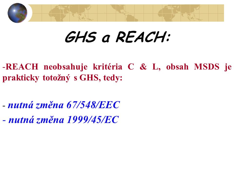 GHS a REACH: -REACH neobsahuje kritéria C & L, obsah MSDS je prakticky totožný s GHS, tedy: - nutná změna 67/548/EEC - nutná změna 1999/45/EC