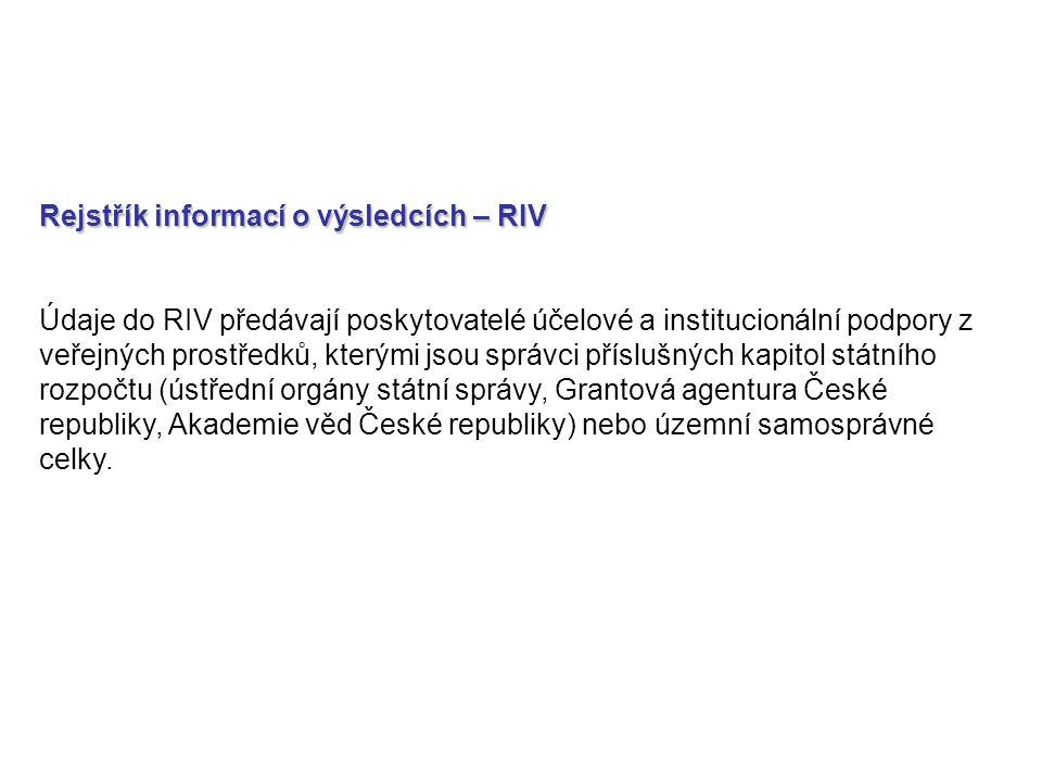 Rejstřík informací o výsledcích – RIV Údaje do RIV předávají poskytovatelé účelové a institucionální podpory z veřejných prostředků, kterými jsou správci příslušných kapitol státního rozpočtu (ústřední orgány státní správy, Grantová agentura České republiky, Akademie věd České republiky) nebo územní samosprávné celky.