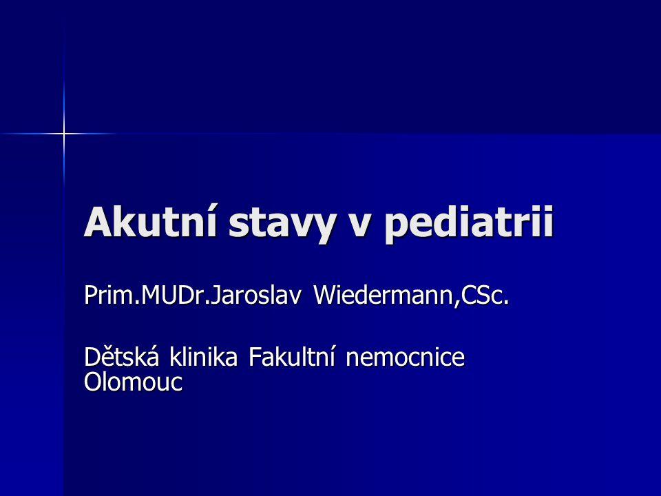 Akutní stavy v pediatrii Prim.MUDr.Jaroslav Wiedermann,CSc. Dětská klinika Fakultní nemocnice Olomouc