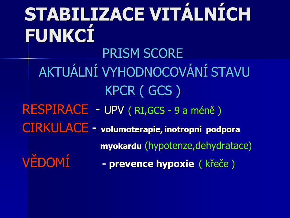 STABILIZACE VITÁLNÍCH FUNKCÍ PRISM SCORE AKTUÁLNÍ VYHODNOCOVÁNÍ STAVU AKTUÁLNÍ VYHODNOCOVÁNÍ STAVU KPCR ( GCS ) RESPIRACE - UPV ( RI,GCS - 9 a méně )