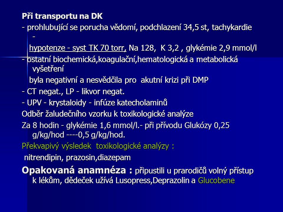 Při transportu na DK - prohlubující se porucha vědomí, podchlazení 34,5 st, tachykardie - hypotenze - syst TK 70 torr, Na 128, K 3,2, glykémie 2,9 mmo