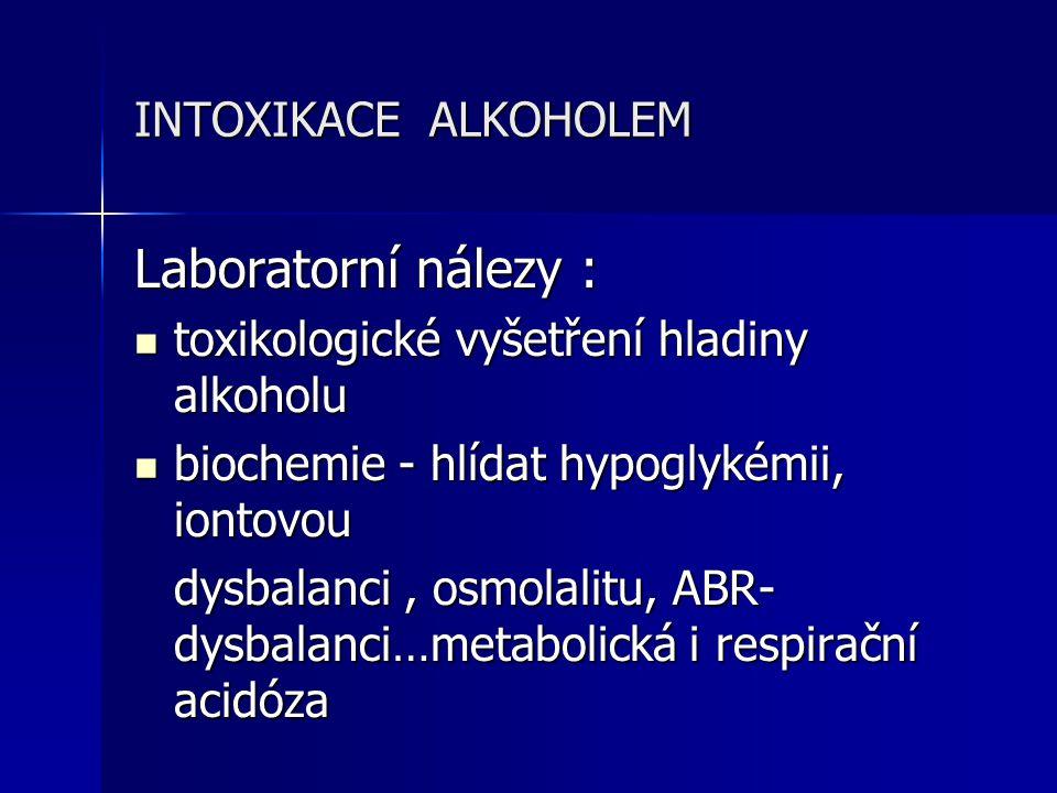 INTOXIKACE ALKOHOLEM Laboratorní nálezy : toxikologické vyšetření hladiny alkoholu toxikologické vyšetření hladiny alkoholu biochemie - hlídat hypogly