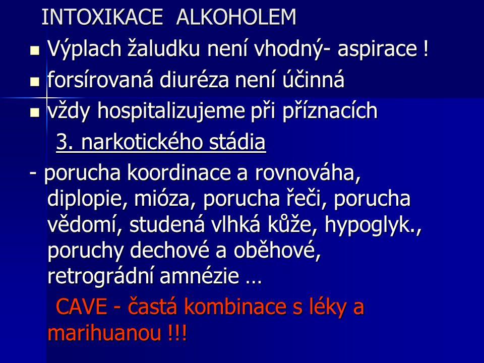 INTOXIKACE ALKOHOLEM Výplach žaludku není vhodný- aspirace ! Výplach žaludku není vhodný- aspirace ! forsírovaná diuréza není účinná forsírovaná diuré