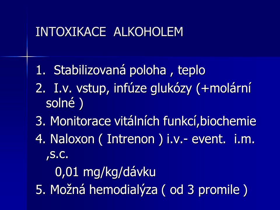 INTOXIKACE ALKOHOLEM 1. Stabilizovaná poloha, teplo 2. I.v. vstup, infúze glukózy (+molární solné ) 3. Monitorace vitálních funkcí,biochemie 4. Naloxo