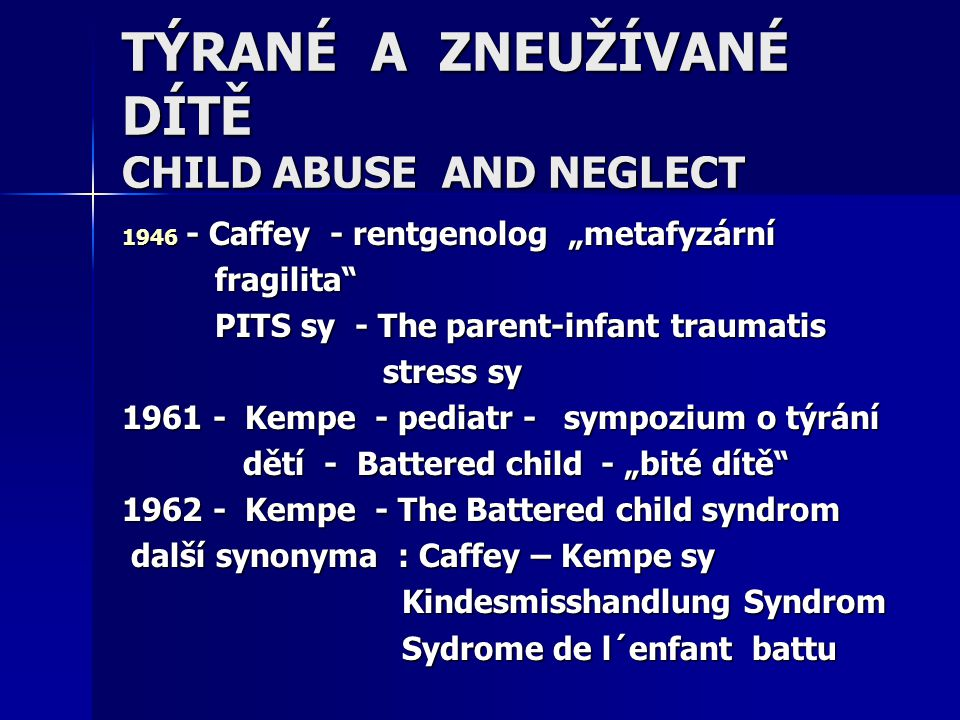 "TÝRANÉ A ZNEUŽÍVANÉ DÍTĚ CHILD ABUSE AND NEGLECT 1946 - Caffey - rentgenolog ""metafyzární fragilita"" fragilita"" PITS sy - The parent-infant traumatis"