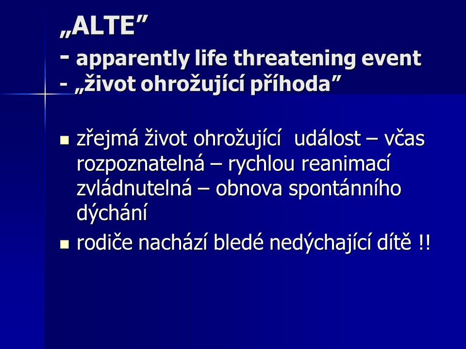"""""""ALTE"""" - apparently life threatening event - """"život ohrožující příhoda"""" zřejmá život ohrožující událost – včas rozpoznatelná – rychlou reanimací zvlád"""