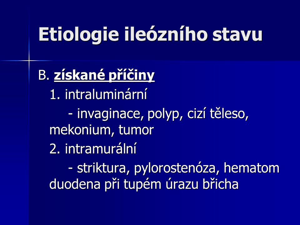 Etiologie ileózního stavu B. získané příčiny 1. intraluminární - invaginace, polyp, cizí těleso, mekonium, tumor 2. intramurální - striktura, pylorost