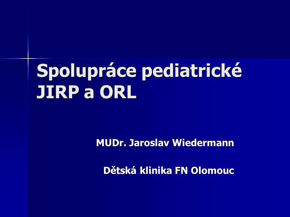 Spolupráce pediatrické JIRP a ORL MUDr. Jaroslav Wiedermann MUDr. Jaroslav Wiedermann Dětská klinika FN Olomouc