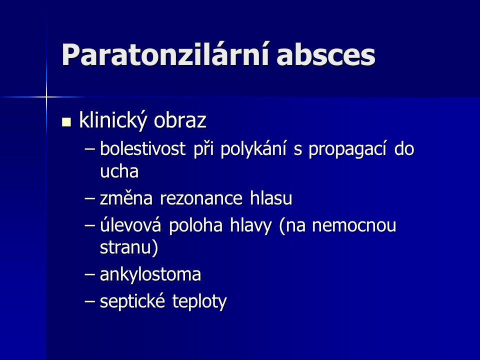 Paratonzilární absces klinický obraz klinický obraz –bolestivost při polykání s propagací do ucha –změna rezonance hlasu –úlevová poloha hlavy (na nem