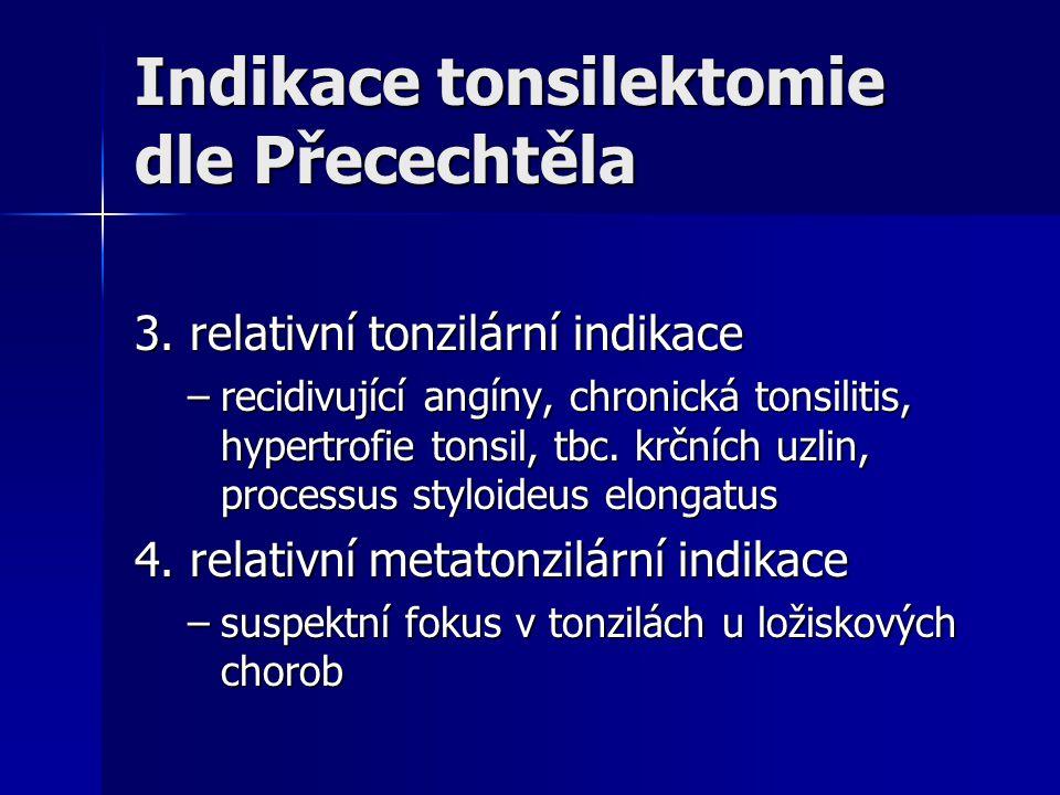 Indikace tonsilektomie dle Přecechtěla 3. relativní tonzilární indikace –recidivující angíny, chronická tonsilitis, hypertrofie tonsil, tbc. krčních u