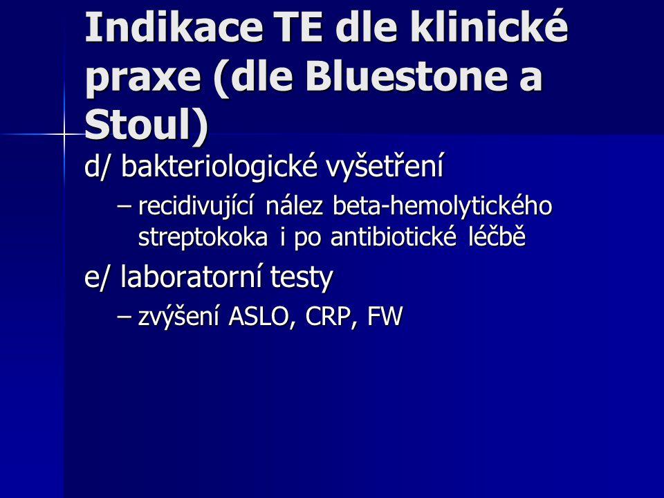Indikace TE dle klinické praxe (dle Bluestone a Stoul) d/ bakteriologické vyšetření –recidivující nález beta-hemolytického streptokoka i po antibiotic