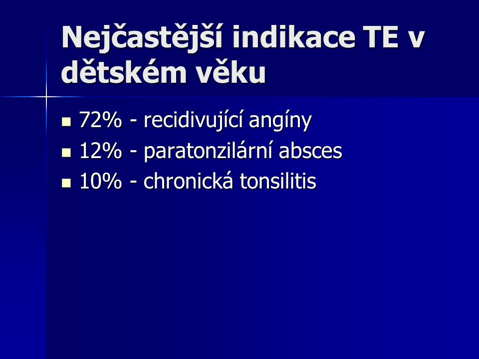 Nejčastější indikace TE v dětském věku 72% - recidivující angíny 72% - recidivující angíny 12% - paratonzilární absces 12% - paratonzilární absces 10%