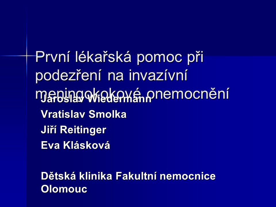 První lékařská pomoc při podezření na invazívní meningokokové onemocnění Jaroslav Wiedermann Vratislav Smolka Jiří Reitinger Eva Klásková Dětská klini